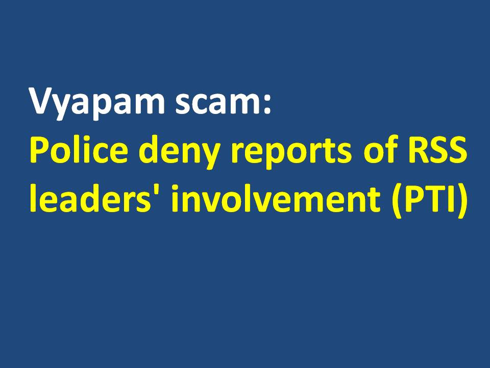 Vyapam scam Police deny reports of RSS leaders involvement